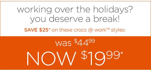 working over the holidays? you deserve a break! SAVE $25* on these crocs @ work™ styles: was $44.99 - NOW $19.99*