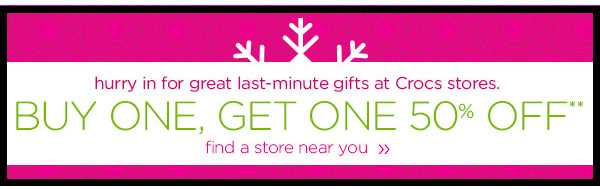 hurry in for great last-minute gifts at Crocs stores. BUY ONE, GET ONE 50% OFF** find a store near you
