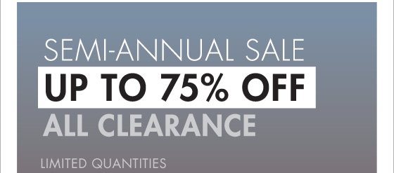 SEMI - ANNUAL SALE UP TO 75% OFF ALL CLEARANCE LIMITED QUANTITIES