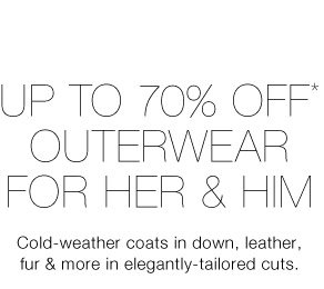 Up To 70% Off* Outerwear For Her & Him