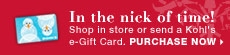 In the nick of time! Shop in store or send a Kohl's e-Gift Card. PURCHASE NOW