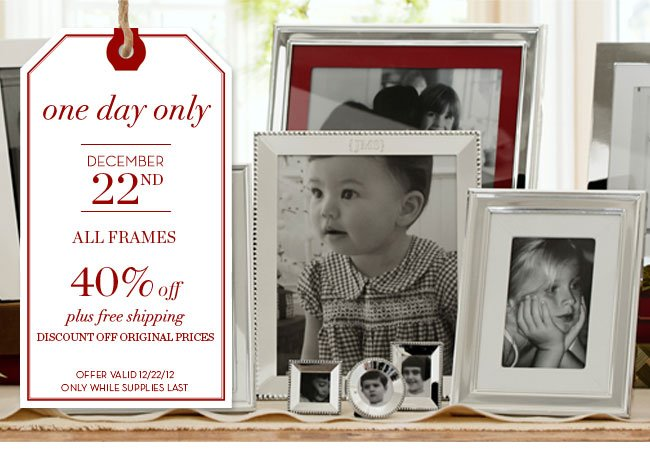 one day only - DECEMBER 22ND - ALL FRAMES 40% off plus free shipping - DISCOUNT OFF ORIGINAL PRICES - OFFER VALID 12/22/12 ONLY WHILE SUPPLIES LAST