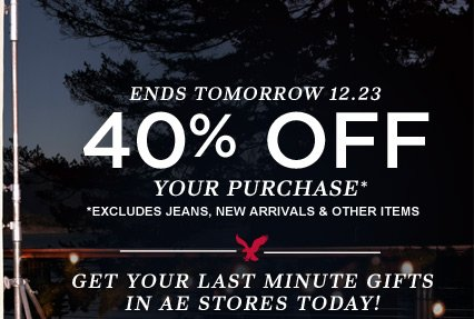 Ends Tomorrow 12.23  | 40% Off Your Purchase* | *excludes jeans, new arrivals & other items | Get Your Last Minute Gifts In AE Stores Today!