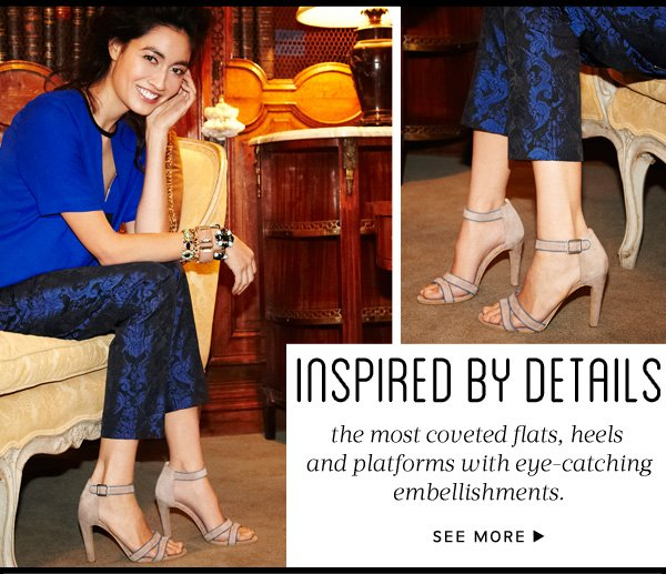 Inspired by Details - the most coveted flats, heels and platforms with eye-catching embellishments. See more.