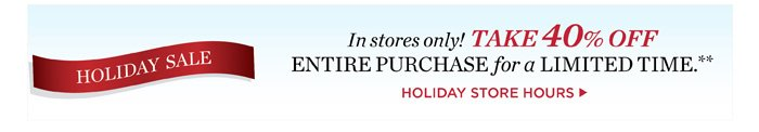 In stores only! Take 40% off entire purchase for a limited time. Holiday Store Hours.
