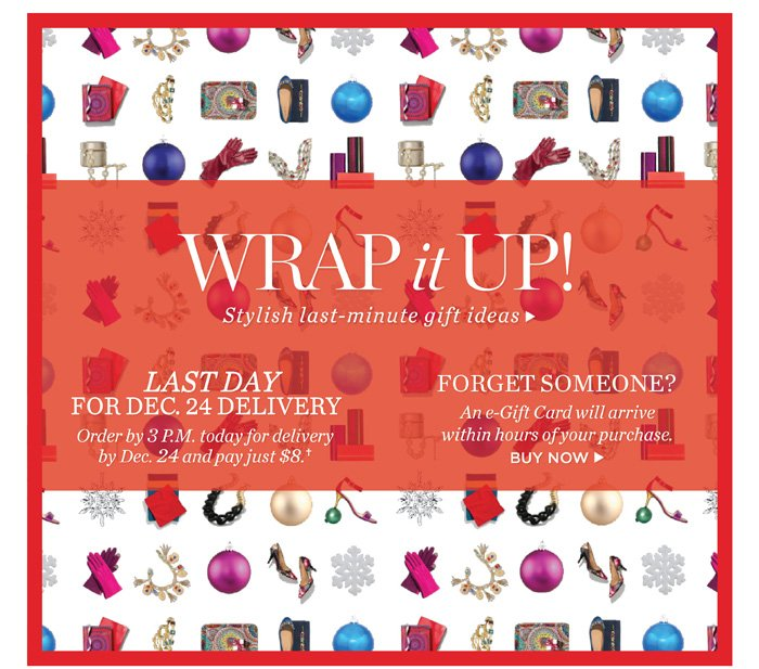 Wrap it up! Stylish last-minute gift ideas. Last day for Dec. 24 delivery. Order by 3 P.M. today for delivery by Dec. 24 and pay just $8. Forget someone? An e-Gift Card will arrive within hours of your purchase.