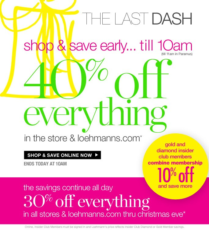 always free shipping  on all orders over $1OO*   The last dash   shop & save early... till 1Oam   (till 11am in Paramus)   4O% off Everything   in the store & loehmanns.com*    Shop & save online now   ends today at 1Oam   gold and  diamond insider  club members combine membership 1O% off and save more   the savings continue all day  3O% off everything in all stores & loehmanns.com thru christmas eve*   Online, Insider Club Members must be signed in and Loehmann's price reflects Insider Club Diamond or Gold Member savings.   *40% OFF PROMOTIONAL OFFER IS VALID today only till 10:00AM IN STORE, 11am in paramus store, OR UNTIL 1PM EST ONLINE. 30% OFF PROMOTIOnal OFFER is VALID 12/22/12 AT 10:01AM THRU 12/24/12 UNTIL 8pm IN STORE OR 12/22/12 AT 1PM EST THRU 12/25/12 UNTIL 2:59AM EST ONLINE. For online; enter promo code GIFT40 at checkout to receive 40% off discount or GIFT30 to receive 30% off discount. Free shipping offer applies on orders of $100 or more, prior to sales tax and after any applicable discounts, only  for standard shipping to one single address in the Continental US per order. For in store; discount will be taken at register. Offers not valid on previous purchases and excludes all fragrances, hair care products, sales tax, shipping fees, the purchase of gift cards and Insider Club Membership fee.  Cannot be used in conjunction with employee discount, any other coupon or promotion.   Only 10% will be taken on  Chanel, Hermes, Prada, Valentino, Carlos Falchi, Versace, D&G, Lanvin, Dolce &  Gabbana, Judith Leiber, Casadei, Chloe, Yves Saint Laurent, Bottega Veneta, Sergio Rossi, & Jimmy Choo handbags; Chanel, Gucci, Hermes, D&G, Valentino and Ferragamo watches; and all designer jewelry in department 28  in store; no discount will be taken online. Quantities are limited, exclusions may apply and selections will vary by store and at Loehmanns.com. Please see sales associate or Loehmanns.com for details.  Void in states where prohibited by law, no cash value except where prohibited,  then the cash valid is 1/100. Returns and Exchanges are subject to Return/Exchange Policy Guidelines. All stores close at 8pm on Christmas Eve. 2012   †Standard text message & data charges apply. Text STOP to opt out or HELP for help. For the terms and conditions of the Loehmann's text message program, please visit http://pgminf.com/loehmanns.html or call 1-877-471-4885 for more information.