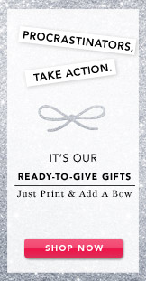 It's our Ready-To-Give Gifts.  Shop Now.