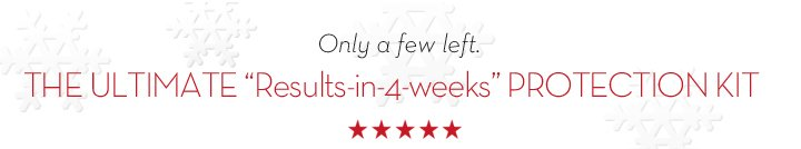 "Only a few left. THE ULTIMATE ""Results-in-4-weeks"" PROTECTION KIT."