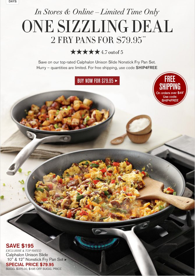 In Stores & Online – Limited Time Only -- ONE SIZZLING DEAL - 2 Fry Pans for  $79.95** - 4.7 out of 5 Stars - Save on our top-rated Calphalon Unison Slide Nonstick Fry Pan Set. Hurry – quantities are limited. For free shipping, use code SHIP4FREE - BUY NOW FOR $79.95 - FREE SHIPPING On orders over $49* Use code: SHIP4FREE