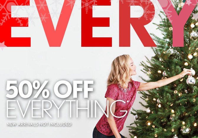 50% OFF  EVERYTHING*  NEW ARRIVALS NOT INCLUDED IN STORES & ONLINE ENTER CODE SAVE50 AT CHECKOUT