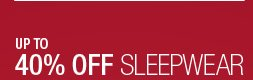 UP TO 40% OFF SLEEPWEAR