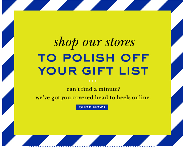 shop our stores to polish off your gift list. shop now.