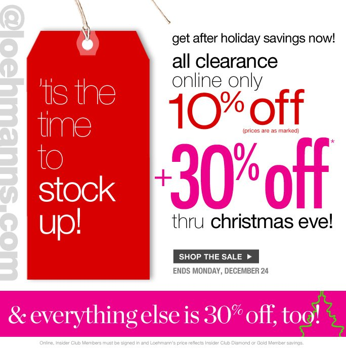 always free shipping  on all orders over $1OO*  @loehmanns.com  'tis the time  to stock Up!  after holiday savings now! all clearance  online only  1O% off  3O% off thru christmas eve!  Shop The Sale Ends Monday. December 24  & everything else is 30% off, too!  Online, Insider Club Members must be signed in and Loehmann's price reflects Insider Club Diamond or Gold Member savings. *30% OFF PROMOTIOnaL OFFER VALID now THRU 12/25/12 UNTIL 2:59aM eST ONLINE. 10% OFF clearance PROMOTIOnaL OFFER VALID now THRU  12/25/12 until 2:59AM eST ONLINE only. For online; enter promo code GIFT30 at checkout to receive 30% off promotional discount plus, Loehmann's price reflects 10% off clearance promotional discount. Free shipping offer applies on orders of $100 or more, prior to sales tax and after any applicable discounts, only for standard shipping to one single address in  the Continental US per order. Offers not valid on previous purchases and excludes all fragrances, hair care products, sales tax, shipping fees, the purchase of gift cards and Insider Club Membership fee.  10% off clearance not valid in store or on regular price merchandise. Cannot be used in conjunction with employee discount, any other coupon or promotion.  Online, no discount will be taken on  Chanel, Hermes, Prada, Valentino, Carlos Falchi, Versace, D&G, Lanvin, Dolce & Gabbana, Judith  Leiber, Casadei, Chloe, Yves Saint Laurent, Bottega Veneta, Sergio Rossi, & Jimmy Choo handbags; Chanel, Gucci, Hermes, D&G, Valentino and Ferragamo watches; and all designer jewelry in department 28. Quantities are limited and exclusions may apply. Please see loehmanns.com for details. Void in states where prohibited by law, no cash value except where prohibited, then the cash valid is 1/100. Returns and Exchanges are subject to Return/Exchange Policy Guidelines. 2012  †Standard text message & data charges apply. Text STOP to opt out or HELP for help. For the terms and conditions of the Loehmann's text message program, ple