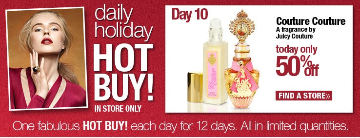 Today Only! In store only. Daily Hot Buy - 50% off All Juicy Couture Couture Couture. Find a Store.