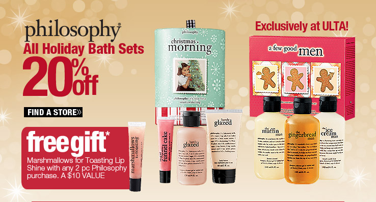 Exclusively at ULTA! 20% off All Philosophy Holiday Bath Sets. Find a Store. Free Marshmallows for Toasting Lip Shine with any 2 pc Philosophy purchase. A $10 Value.
