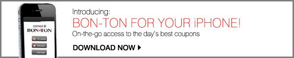 INTRODUCING: BON-TON FOR YOUR iPHONE! On-the-go access to the day's best coupons. DOWNLOAD NOW
