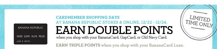 CARDMEMBER SHOPPING DAYS AT BANANA REPUBLIC STORES & ONLINE. 12/22 - 12/24. EARN DOUBLE POINTS when you shop with your BananaCard, GapCard, or Old Navy Card. EARN TRIPLE POINTS when you shop with your BananaCard Luxe. LIMITED TIME ONLY