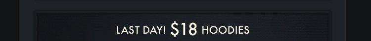 LAST DAY! $18 HOODIES