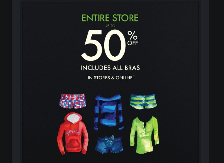 ENTIRE STORE UP TO 50% OFF INCLUDES ALL BRAS IN STORES & ONLINE*