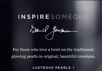 INSPIRE SOMEONE: David Yurman. For those who love a twist on the traditional: glowing pearls in original, beautiful creations. Lustrous Pearls.