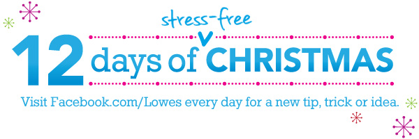 12 Days of stress free christmas. Visit facebook/lowes.com everyday for a new tip, trick or idea.
