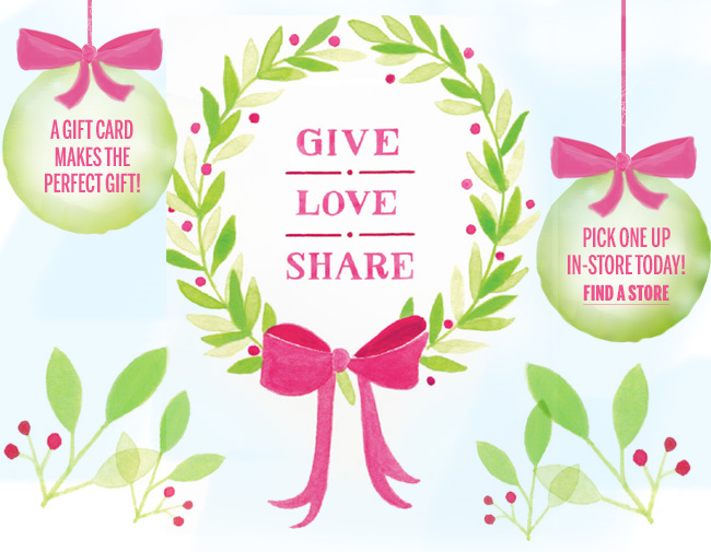 GIVE. LOVE. SHARE. A gift card makes the perfect gift. Pick one up in-store today! Find a store.