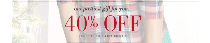 our prettiest gift for you... 40% Off | Excludes Undies & New Arrivals