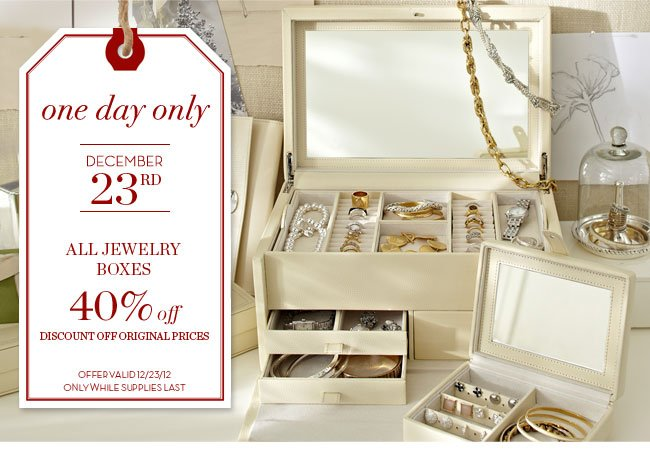 one day only - DECEMBER 23RD - ALL JEWELRY BOXES 40% off - DISCOUNT OFF ORIGINAL PRICES - OFFER VALID 12/23/12 ONLY WHILE SUPPLIES LAST