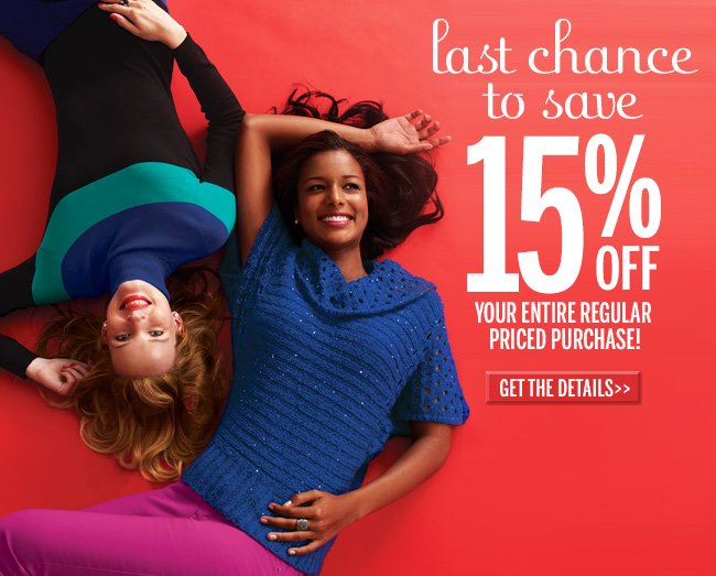Last Chance to Save 15% off your entire regular priced purchase! Get the details