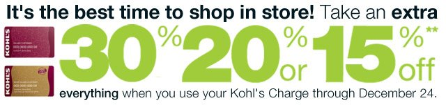 It's the best time to shop in store! Take an EXTRA 30% 20% or 15% Off everything  when you use your Kohl's Charge through December 24.
