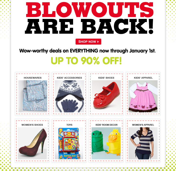 Blowouts are back! Wow-worthy deals on EVERYTHING now through January 1st. Up to 90% off!