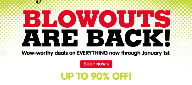 Blowouts are back! Wow-worthy deals on EVERYTHING now through January 1st - Up to 90% off!