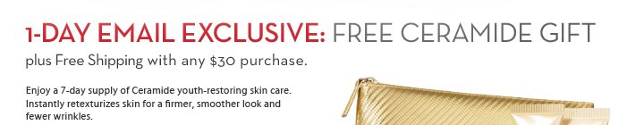 1-DAY EMAIL EXCLUSIVE: Free Ceramide Gift Plus Free Shipping with any $30 purchase. Enjoy a 7-day supply of Ceramide youth-restoring skin care. Instantly retexturizes skin for a firmer, smoother look and fewer wrinkles.