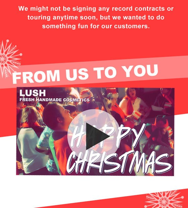 From everyone at LUSH, we wish you and yours the happiest of holidays filled with love, laughter, and joy.