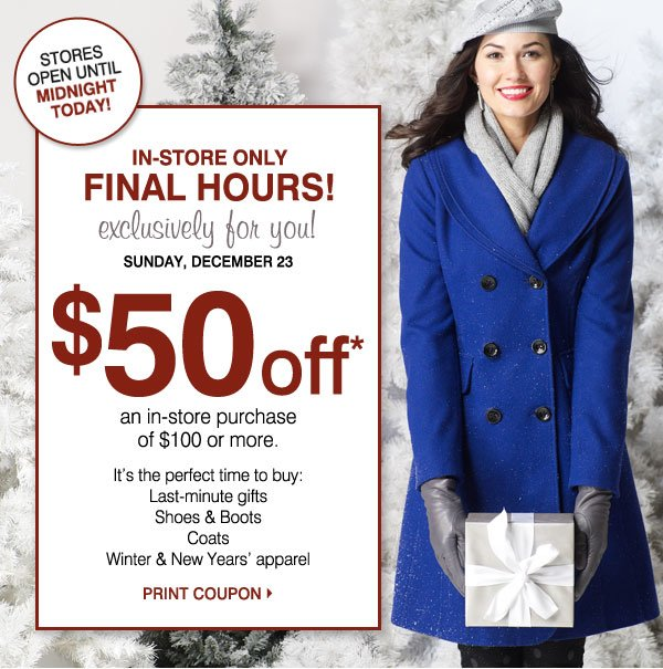 IN-STORE ONLY! FINAL HOURS! Exclusively for you! Stores open until Midnight today! Sunday, December 23 $50 off* an in-store purchase of $100 or more. It's the perfect time to buy: Last-minute gifts, Shoes and boots, Coats, Winter & New Years' apparel. Print Coupon.