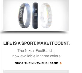 LIFE IS A SPORT. MAKE IT COUNT. | The Nike+ FuelBand—now available in three colors | SHOP THE NIKE+ FUELBAND