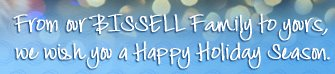 From our BISSELL Family to yours, we wish you a Happy Holiday Season.