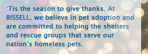 'Tis the season to give thanks. At BISSELL, we believe in pet adoption and are committed to helping the shelters and rescue groups that serve our nation's homeless pets.