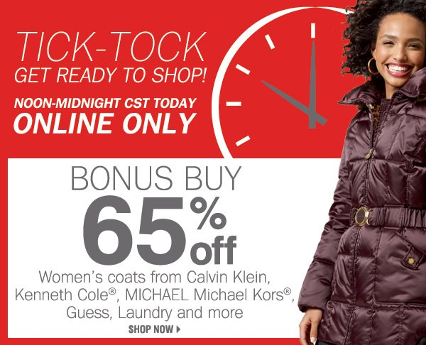 TICK-TOCK GET READY TO SHOP! Noon-midnight CST today. ONLINE ONLY. BONUS BUY 65% off Women's coats from Calvin Klein, Kenneth Cole®, MICHAEL Michael Kors®, Guess, Laundry and more