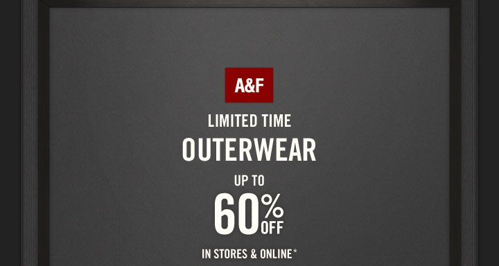 A&F LIMITED TIME  OUTERWEAR UP TO 60% OFF IN STORES & ONLINE*