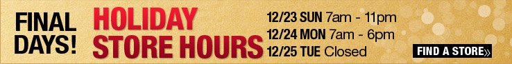 Holiday Store Hours - 12/23 Sun 7am-11pm, 12/24 Mon 7am-6pm, 12/25 Tue Closed. Find a Store.