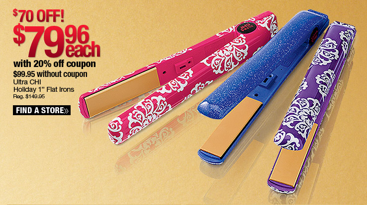 Ultra CHI Holiday 1 in. Flat Irons $79.99 each with 20% coupon. $99.95 without coupon. Find a Store.