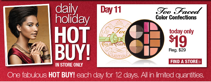 Today Only! In store only. Daily Hot Buy - Too Faced Color Confections $19. Reg. $29. Find a Store.