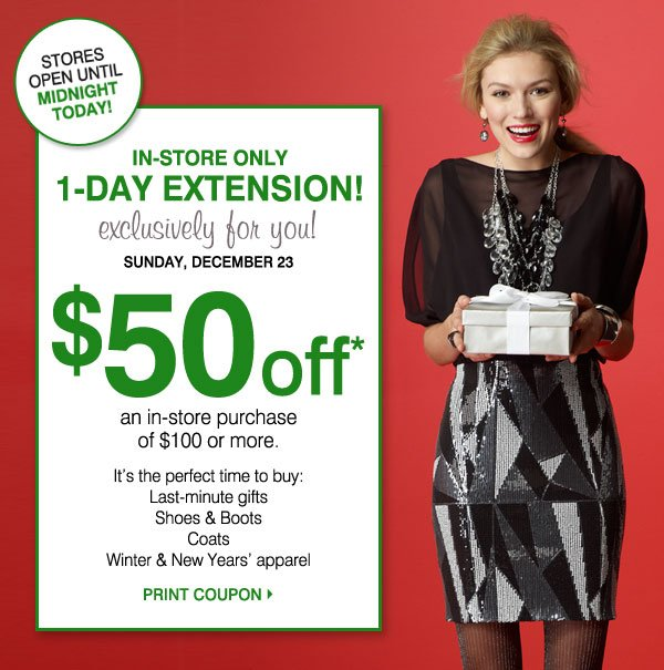1-DAY EXTENSION! In-Store Only Exclusively for you! Stores open until Midnight today! Sunday, December 23 $50 off* an in-store purchase of $100 or more. It's the perfect time to buy: Last-minute gifts, Shoes and boots, Coats, Winter & New Years' apparel. Print Coupon.