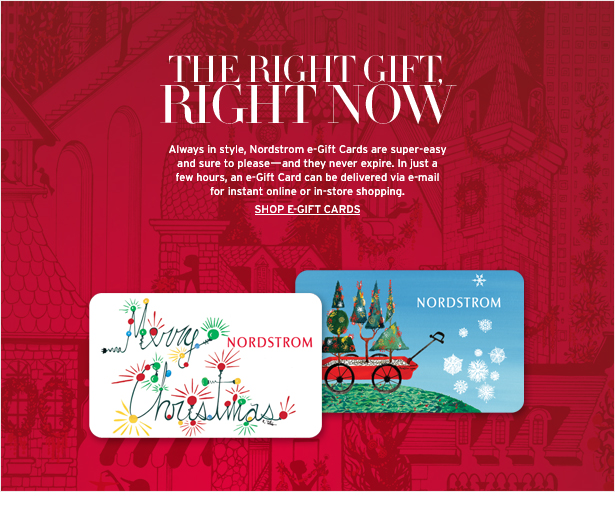 THE RIGHT GIFT, RIGHT NOW - Always in style, Nordstrom e-Gift Cards are super-easy and sure to please—and they never expire. In just a few hours, an e-Gift Card can be delievered via e-mail for instant online or in-store shopping.  SHOP E-GIFT CARDS