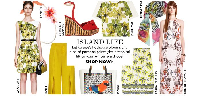 ISLAND LIFE Let Cruise's hothouse blooms and bird-of-paradise prints give a tropical lift to your winter wardrobe. SHOP NOW