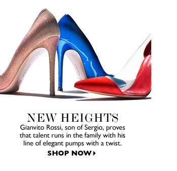 NEW HEIGHTS Giovanni Rossi, son of Sergio, proves that talent runs in the family with his line of elegant pumps with a twist. SHOP NOW