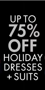 UP TO 75% OFF HOLIDAY DRESSES + SUITS