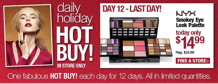 Today Only! In store only. Daily Hot Buy - NYX Smokey Eye Look Palette $14.99. Reg. $24.99 Find a Store.